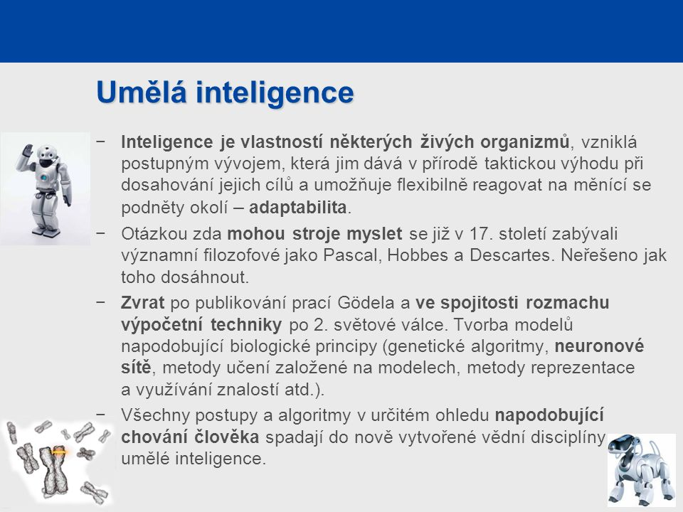 """Umělá inteligence – definice Minského definice (na Turingovu přístupu) """"Umělá inteligence je věda o vytváření strojů nebo systémů, které budou při řešení určitého úkolu užívat takového postupu, který – kdyby to dělal člověk – bychom považovali za projev jeho inteligence. −Z definice vyplývá, že jen výpočetní rychlost vlastní superpočítačům není sama o sobě dostačující a nelze je označit za inteligentní."""