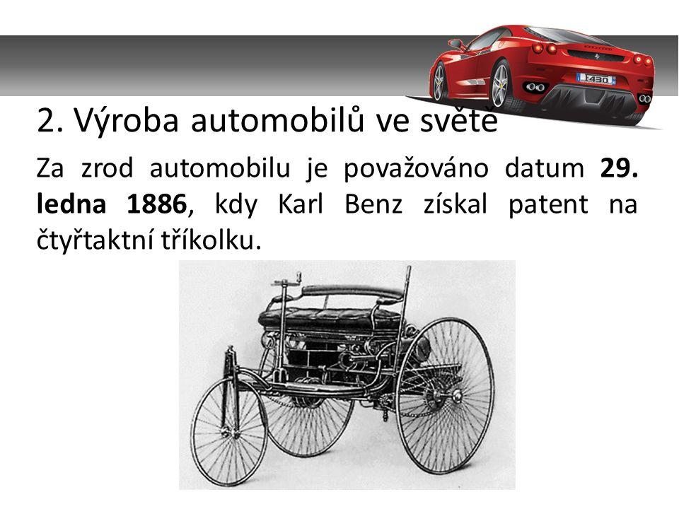 2. Výroba automobilů ve světě Za zrod automobilu je považováno datum 29. ledna 1886, kdy Karl Benz získal patent na čtyřtaktní tříkolku.