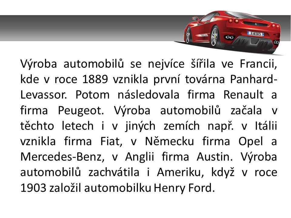 Výroba automobilů se nejvíce šířila ve Francii, kde v roce 1889 vznikla první továrna Panhard- Levassor. Potom následovala firma Renault a firma Peuge