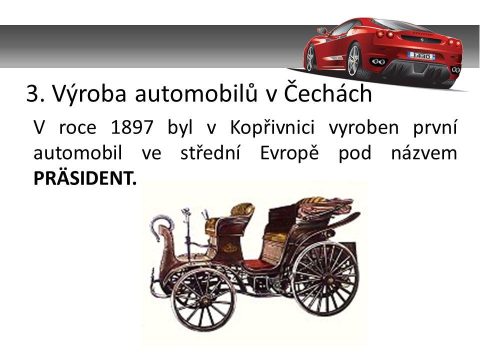 3. Výroba automobilů v Čechách V roce 1897 byl v Kopřivnici vyroben první automobil ve střední Evropě pod názvem PRÄSIDENT.