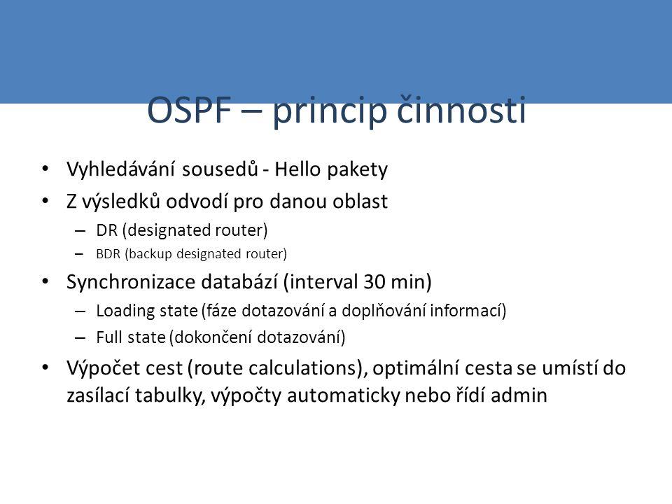 OSPF – princip činnosti Vyhledávání sousedů - Hello pakety Z výsledků odvodí pro danou oblast – DR (designated router) – BDR (backup designated router) Synchronizace databází (interval 30 min) – Loading state (fáze dotazování a doplňování informací) – Full state (dokončení dotazování) Výpočet cest (route calculations), optimální cesta se umístí do zasílací tabulky, výpočty automaticky nebo řídí admin