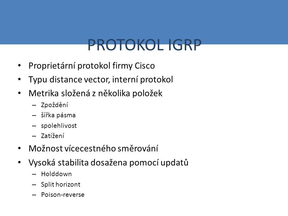 PROTOKOL IGRP Proprietární protokol firmy Cisco Typu distance vector, interní protokol Metrika složená z několika položek – Zpoždění – šířka pásma – spolehlivost – Zatížení Možnost vícecestného směrování Vysoká stabilita dosažena pomocí updatů – Holddown – Split horizont – Poison-reverse