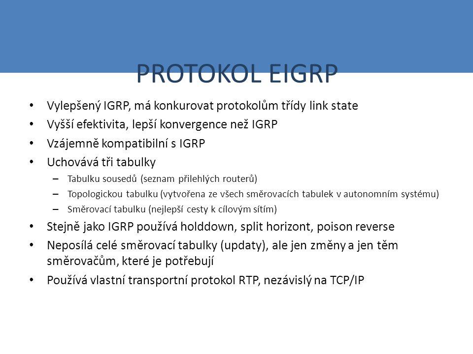 PROTOKOL EIGRP Vylepšený IGRP, má konkurovat protokolům třídy link state Vyšší efektivita, lepší konvergence než IGRP Vzájemně kompatibilní s IGRP Uchovává tři tabulky – Tabulku sousedů (seznam přilehlých routerů) – Topologickou tabulku (vytvořena ze všech směrovacích tabulek v autonomním systému) – Směrovací tabulku (nejlepší cesty k cílovým sítím) Stejně jako IGRP používá holddown, split horizont, poison reverse Neposílá celé směrovací tabulky (updaty), ale jen změny a jen těm směrovačům, které je potřebují Používá vlastní transportní protokol RTP, nezávislý na TCP/IP
