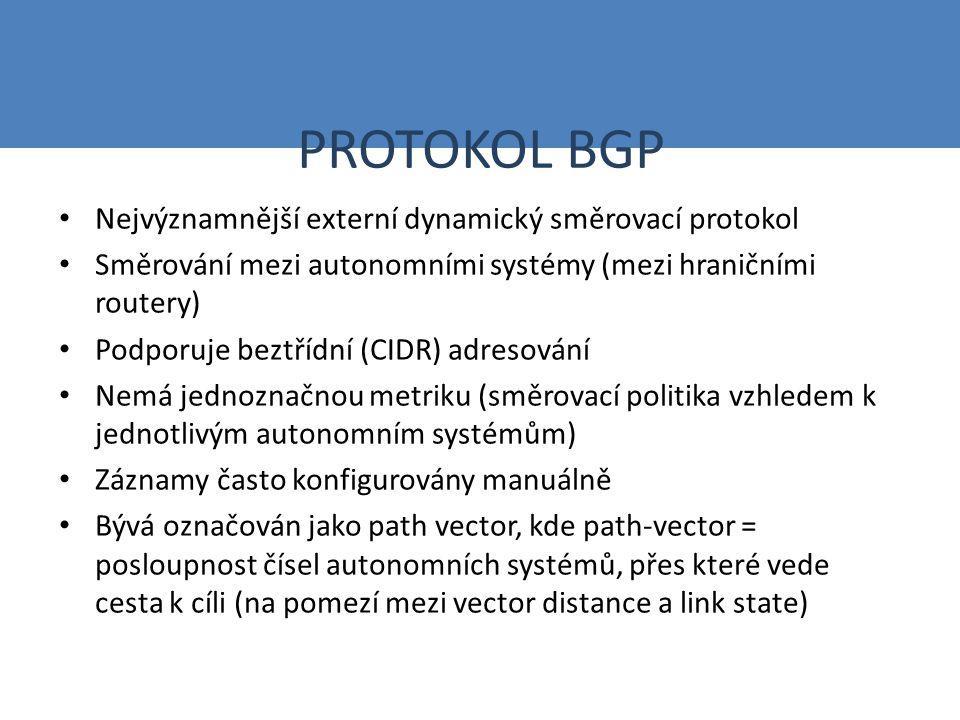 PROTOKOL BGP Nejvýznamnější externí dynamický směrovací protokol Směrování mezi autonomními systémy (mezi hraničními routery) Podporuje beztřídní (CIDR) adresování Nemá jednoznačnou metriku (směrovací politika vzhledem k jednotlivým autonomním systémům) Záznamy často konfigurovány manuálně Bývá označován jako path vector, kde path-vector = posloupnost čísel autonomních systémů, přes které vede cesta k cíli (na pomezí mezi vector distance a link state)