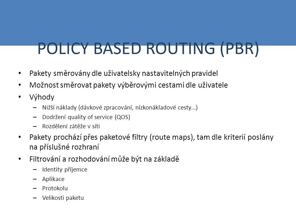 POLICY BASED ROUTING (PBR) Pakety směrovány dle uživatelsky nastavitelných pravidel Možnost směrovat pakety výběrovými cestami dle uživatele Výhody – Nižší náklady (dávkové zpracování, nízkonákladové cesty...) – Dodržení quality of service (QOS) – Rozdělení zátěže v síti Pakety prochází přes paketové filtry (route maps), tam dle kriterií poslány na příslušné rozhraní Filtrování a rozhodování může být na základě – Identity příjemce – Aplikace – Protokolu – Velikosti paketu