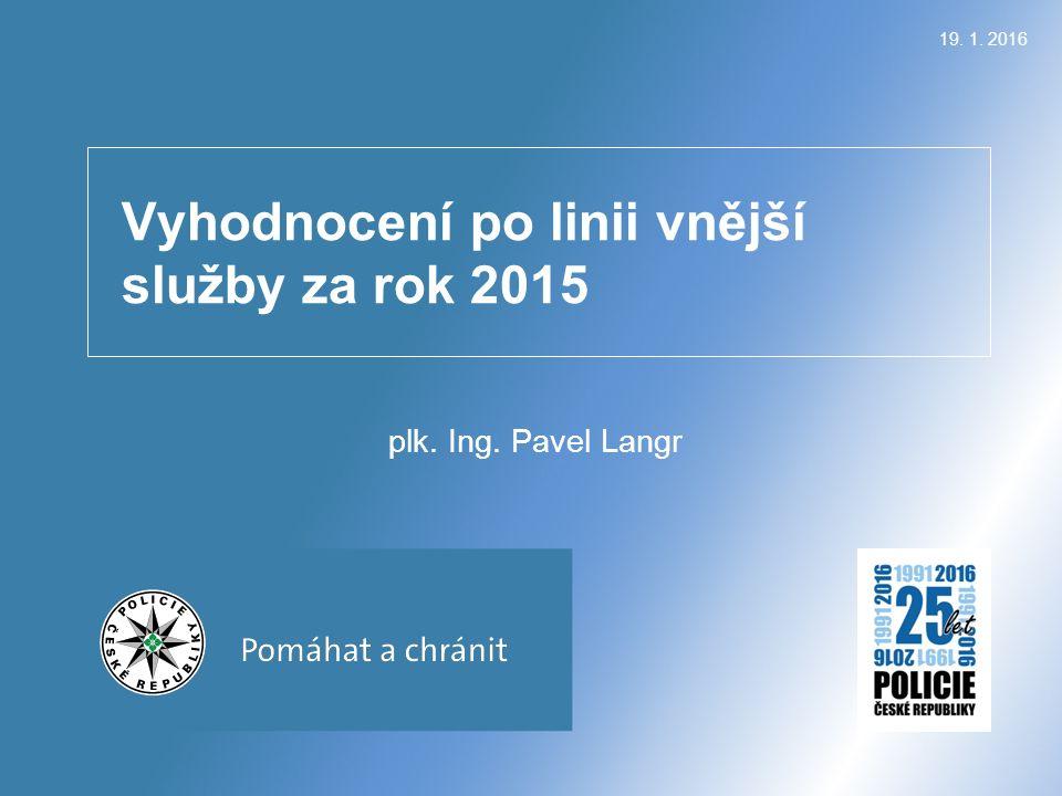Vyhodnocení po linii vnější služby za rok 2015 plk. Ing. Pavel Langr 19. 1. 2016