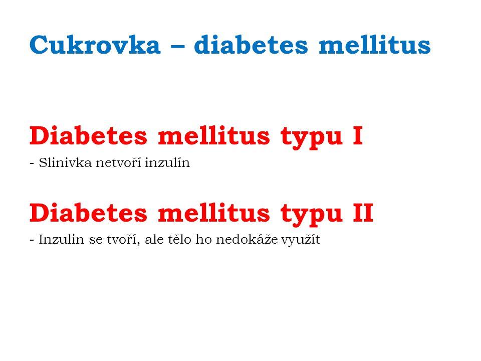 Cukrovka – diabetes mellitus Diabetes mellitus typu I - Slinivka netvoří inzulín Diabetes mellitus typu II - Inzulin se tvoří, ale tělo ho nedokáže využít