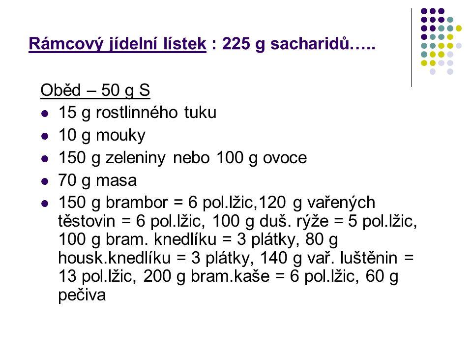 Rámcový jídelní lístek : 225 g sacharidů….. Oběd – 50 g S 15 g rostlinného tuku 10 g mouky 150 g zeleniny nebo 100 g ovoce 70 g masa 150 g brambor = 6