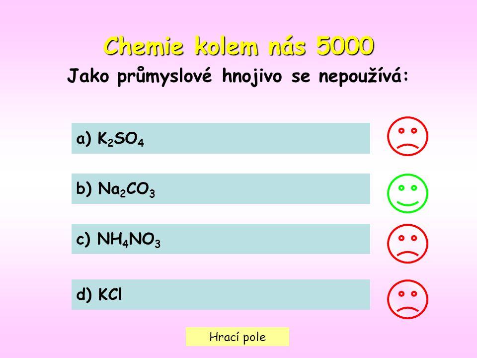 Hrací pole Chemie kolem nás5000 Chemie kolem nás 5000 Jako průmyslové hnojivo se nepoužívá: a) K 2 SO 4 b) Na 2 CO 3 c) NH 4 NO 3 d) KCl
