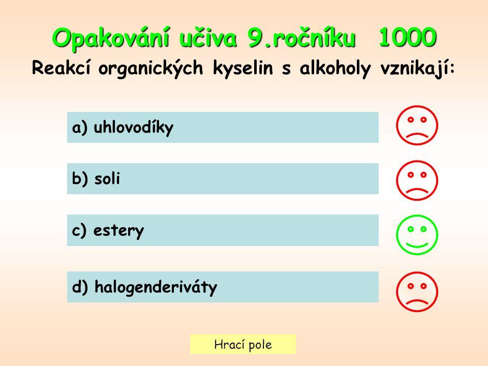 Hrací pole Opakování učiva 9.ročníku 1000 Reakcí organických kyselin s alkoholy vznikají: a) uhlovodíky b) soli c) estery d) halogenderiváty