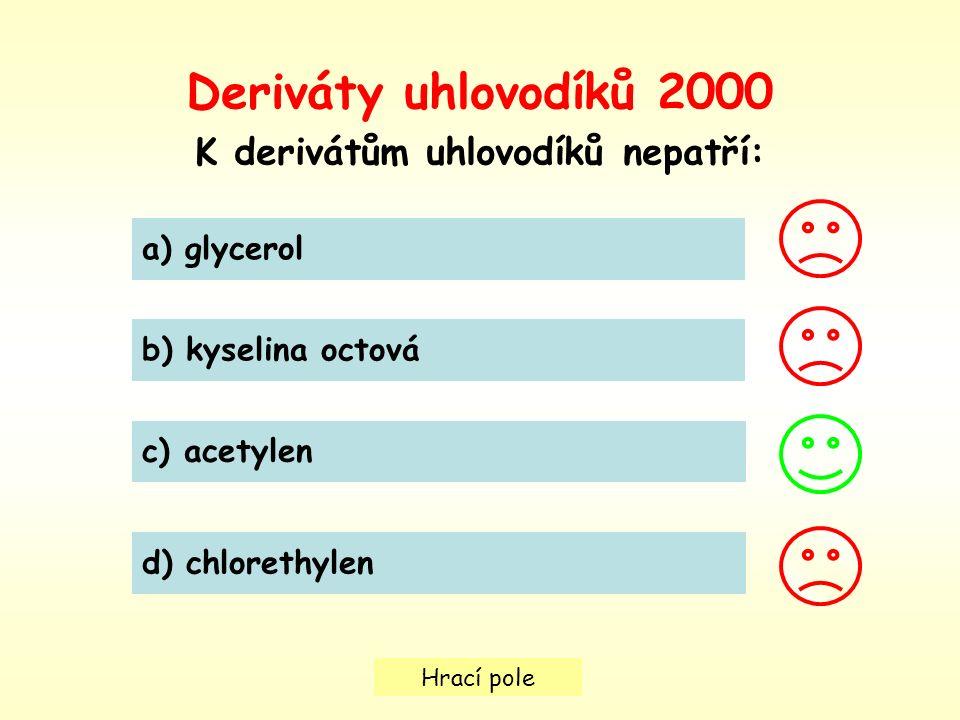 Hrací pole Deriváty uhlovodíků 2000 K derivátům uhlovodíků nepatří: a) glycerol b) kyselina octová c) acetylen d) chlorethylen
