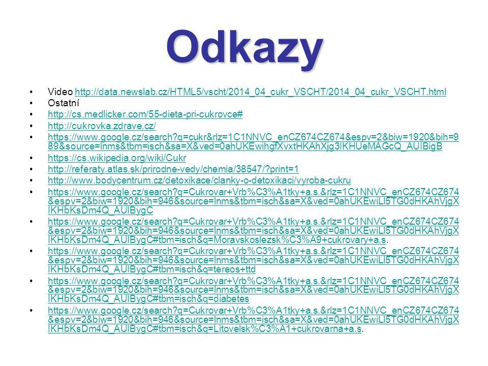 Odkazy Video http://data.newslab.cz/HTML5/vscht/2014_04_cukr_VSCHT/2014_04_cukr_VSCHT.htmlhttp://data.newslab.cz/HTML5/vscht/2014_04_cukr_VSCHT/2014_04_cukr_VSCHT.html Ostatní http://cs.medlicker.com/55-dieta-pri-cukrovce# http://cukrovka.zdrave.cz/ https://www.google.cz/search?q=cukr&rlz=1C1NNVC_enCZ674CZ674&espv=2&biw=1920&bih=9 89&source=lnms&tbm=isch&sa=X&ved=0ahUKEwihgfXvxtHKAhXjg3IKHUeMAGcQ_AUIBigBhttps://www.google.cz/search?q=cukr&rlz=1C1NNVC_enCZ674CZ674&espv=2&biw=1920&bih=9 89&source=lnms&tbm=isch&sa=X&ved=0ahUKEwihgfXvxtHKAhXjg3IKHUeMAGcQ_AUIBigB https://cs.wikipedia.org/wiki/Cukr http://referaty.atlas.sk/prirodne-vedy/chemia/38547/?print=1 http://www.bodycentrum.cz/detoxikace/clanky-o-detoxikaci/vyroba-cukru https://www.google.cz/search?q=Cukrovar+Vrb%C3%A1tky+a.s.&rlz=1C1NNVC_enCZ674CZ674 &espv=2&biw=1920&bih=946&source=lnms&tbm=isch&sa=X&ved=0ahUKEwiLl5TG0dHKAhVjgX IKHbKsDm4Q_AUIBygChttps://www.google.cz/search?q=Cukrovar+Vrb%C3%A1tky+a.s.&rlz=1C1NNVC_enCZ674CZ674 &espv=2&biw=1920&bih=946&source=lnms&tbm=isch&sa=X&ved=0ahUKEwiLl5TG0dHKAhVjgX IKHbKsDm4Q_AUIBygC https://www.google.cz/search?q=Cukrovar+Vrb%C3%A1tky+a.s.&rlz=1C1NNVC_enCZ674CZ674 &espv=2&biw=1920&bih=946&source=lnms&tbm=isch&sa=X&ved=0ahUKEwiLl5TG0dHKAhVjgX IKHbKsDm4Q_AUIBygC#tbm=isch&q=Moravskoslezsk%C3%A9+cukrovary+a.s.https://www.google.cz/search?q=Cukrovar+Vrb%C3%A1tky+a.s.&rlz=1C1NNVC_enCZ674CZ674 &espv=2&biw=1920&bih=946&source=lnms&tbm=isch&sa=X&ved=0ahUKEwiLl5TG0dHKAhVjgX IKHbKsDm4Q_AUIBygC#tbm=isch&q=Moravskoslezsk%C3%A9+cukrovary+a.s https://www.google.cz/search?q=Cukrovar+Vrb%C3%A1tky+a.s.&rlz=1C1NNVC_enCZ674CZ674 &espv=2&biw=1920&bih=946&source=lnms&tbm=isch&sa=X&ved=0ahUKEwiLl5TG0dHKAhVjgX IKHbKsDm4Q_AUIBygC#tbm=isch&q=tereos+ttdhttps://www.google.cz/search?q=Cukrovar+Vrb%C3%A1tky+a.s.&rlz=1C1NNVC_enCZ674CZ674 &espv=2&biw=1920&bih=946&source=lnms&tbm=isch&sa=X&ved=0ahUKEwiLl5TG0dHKAhVjgX IKHbKsDm4Q_AUIBygC#tbm=isch&q=tereos+ttd https://www.google.cz/search?q=Cukrovar+Vrb%C3%A1