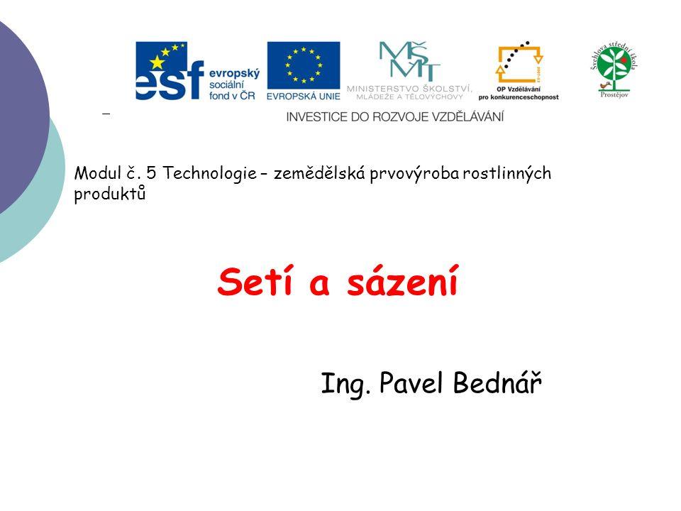 Setí a sázení Ing. Pavel Bednář Modul č. 5 Technologie – zemědělská prvovýroba rostlinných produktů