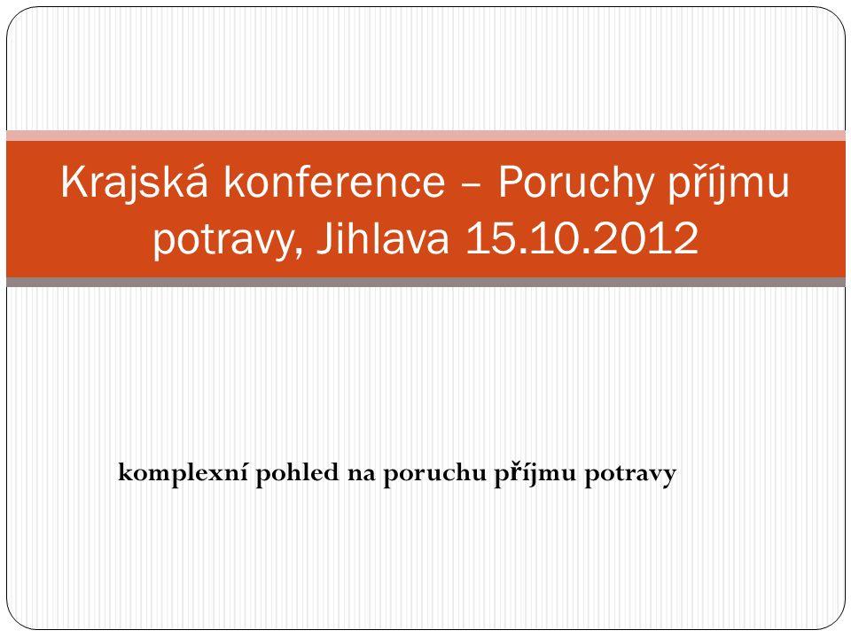komplexní pohled na poruchu p ř íjmu potravy Krajská konference – Poruchy příjmu potravy, Jihlava 15.10.2012