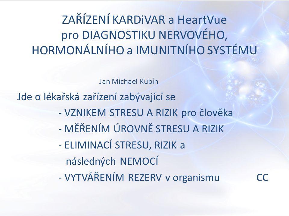 ZAŘÍZENÍ KARDiVAR a HeartVue pro DIAGNOSTIKU NERVOVÉHO, HORMONÁLNÍHO a IMUNITNÍHO SYSTÉMU Jan Michael Kubín Jde o lékařská zařízení zabývající se - VZNIKEM STRESU A RIZIK pro člověka - MĚŘENÍM ÚROVNĚ STRESU A RIZIK - ELIMINACÍ STRESU, RIZIK a následných NEMOCÍ - VYTVÁŘENÍM REZERV v organismu CC