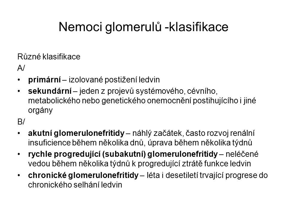 Nemoci glomerulů -klasifikace Různé klasifikace A/ primární – izolované postižení ledvin sekundární – jeden z projevů systémového, cévního, metabolického nebo genetického onemocnění postihujícího i jiné orgány B/ akutní glomerulonefritidy – náhlý začátek, často rozvoj renální insuficience během několika dnů, úprava během několika týdnů rychle progredující (subakutní) glomerulonefritidy – neléčené vedou během několika týdnů k progredující ztrátě funkce ledvin chronické glomerulonefritidy – léta i desetiletí trvající progrese do chronického selhání ledvin