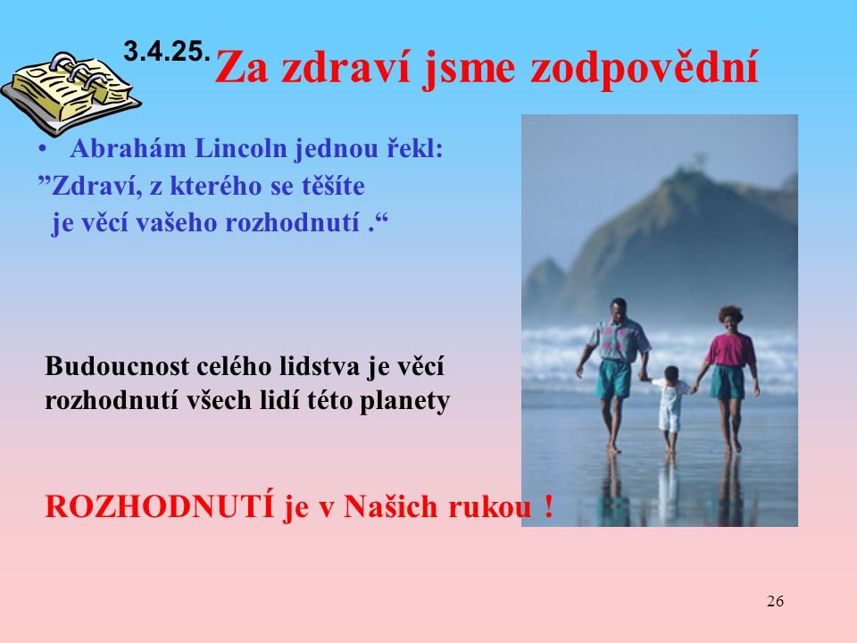 26 Za zdraví jsme zodpovědní Abrahám Lincoln jednou řekl: Zdraví, z kterého se těšíte je věcí vašeho rozhodnutí. Budoucnost celého lidstva je věcí rozhodnutí všech lidí této planety ROZHODNUTÍ je v Našich rukou .