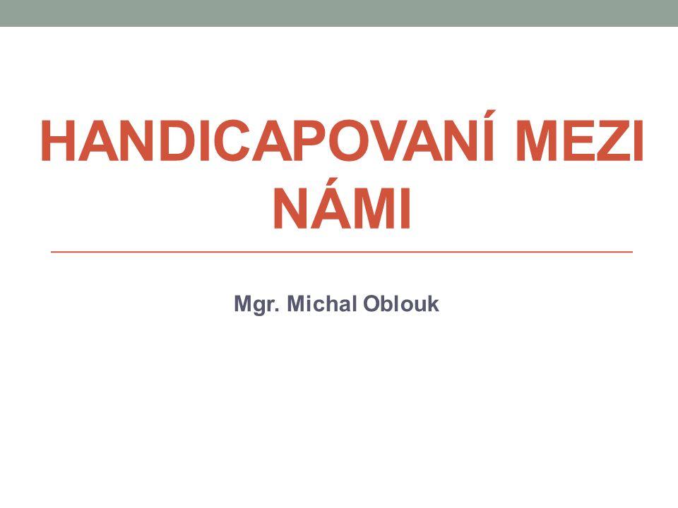 HANDICAPOVANÍ MEZI NÁMI Mgr. Michal Oblouk