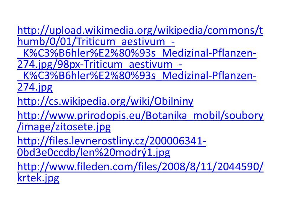 http://upload.wikimedia.org/wikipedia/commons/t humb/0/01/Triticum_aestivum_- _K%C3%B6hler%E2%80%93s_Medizinal-Pflanzen- 274.jpg/98px-Triticum_aestivum_- _K%C3%B6hler%E2%80%93s_Medizinal-Pflanzen- 274.jpg http://cs.wikipedia.org/wiki/Obilniny http://www.prirodopis.eu/Botanika_mobil/soubory /image/zitosete.jpg http://files.levnerostliny.cz/200006341- 0bd3e0ccdb/len%20modrý1.jpg http://www.fileden.com/files/2008/8/11/2044590/ krtek.jpg