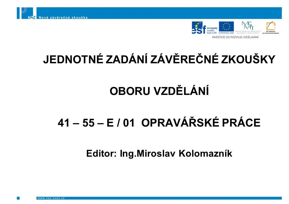 JEDNOTNÉ ZADÁNÍ ZÁVĚREČNÉ ZKOUŠKY OBORU VZDĚLÁNÍ 41 – 55 – E / 01 OPRAVÁŘSKÉ PRÁCE Editor: Ing.Miroslav Kolomazník
