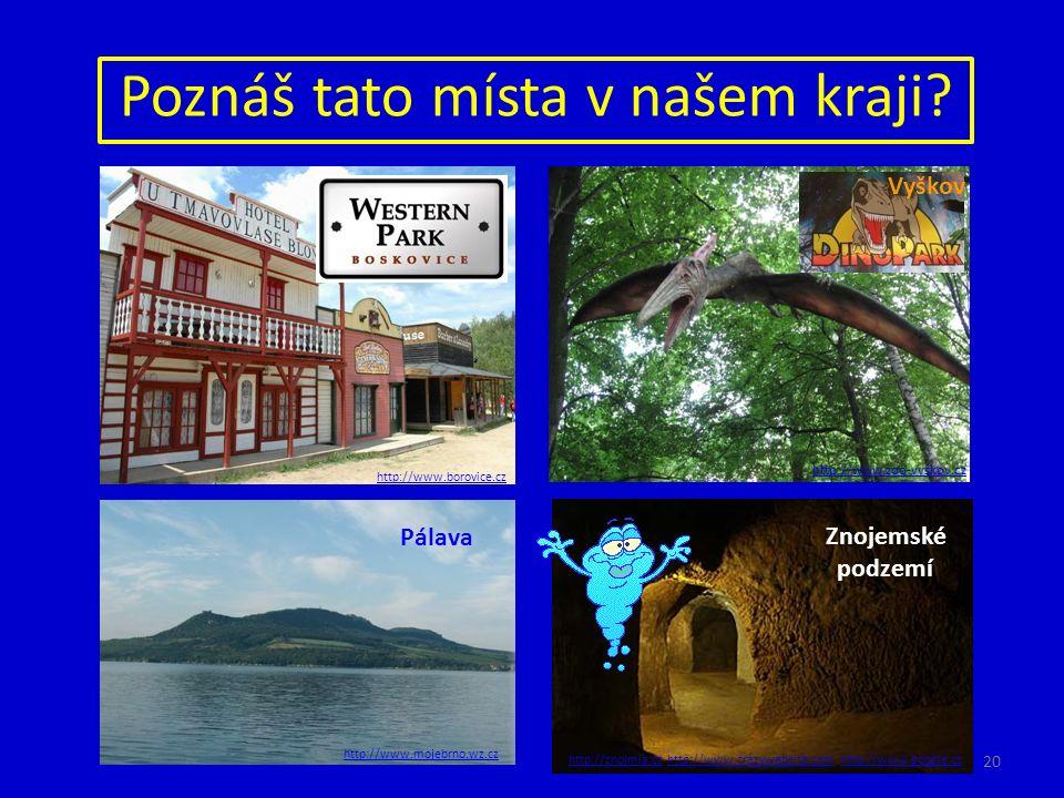 Poznáš tato místa v našem kraji? http://www.borovice.cz Znojemské podzemí http://www.google.czhttp://znojmia.cz Pálava http://www.mojebrno.wz.cz http: