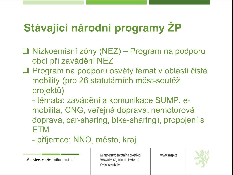 Stávající národní programy ŽP  Nízkoemisní zóny (NEZ) – Program na podporu obcí při zavádění NEZ  Program na podporu osvěty témat v oblasti čisté mobility (pro 26 statutárních měst-soutěž projektů) - témata: zavádění a komunikace SUMP, e- mobilita, CNG, veřejná doprava, nemotorová doprava, car-sharing, bike-sharing), propojení s ETM - příjemce: NNO, město, kraj.