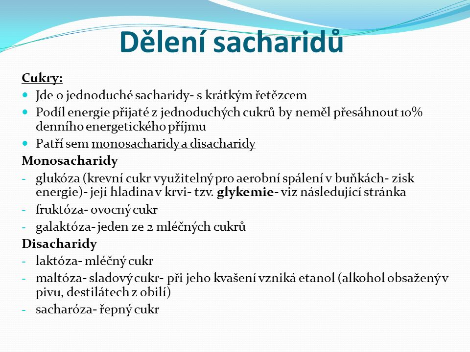 Dělení sacharidů Cukry: Jde o jednoduché sacharidy- s krátkým řetězcem Podíl energie přijaté z jednoduchých cukrů by neměl přesáhnout 10% denního energetického příjmu Patří sem monosacharidy a disacharidy Monosacharidy - glukóza (krevní cukr využitelný pro aerobní spálení v buňkách- zisk energie)- její hladina v krvi- tzv.