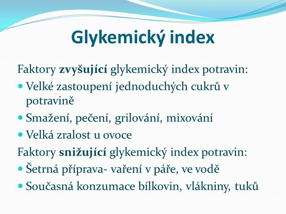 Glykemický index Faktory zvyšující glykemický index potravin: Velké zastoupení jednoduchých cukrů v potravině Smažení, pečení, grilování, mixování Velká zralost u ovoce Faktory snižující glykemický index potravin: Šetrná příprava- vaření v páře, ve vodě Současná konzumace bílkovin, vlákniny, tuků