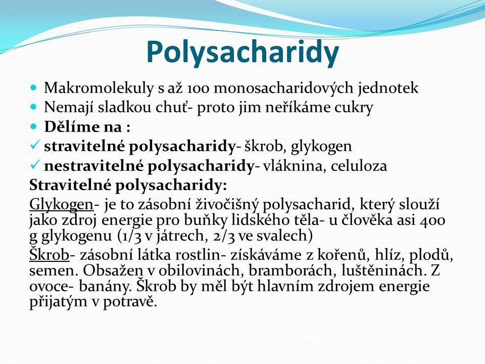 Polysacharidy Makromolekuly s až 100 monosacharidových jednotek Nemají sladkou chuť- proto jim neříkáme cukry Dělíme na : stravitelné polysacharidy- škrob, glykogen nestravitelné polysacharidy- vláknina, celuloza Stravitelné polysacharidy: Glykogen- je to zásobní živočišný polysacharid, který slouží jako zdroj energie pro buňky lidského těla- u člověka asi 400 g glykogenu (1/3 v játrech, 2/3 ve svalech) Škrob- zásobní látka rostlin- získáváme z kořenů, hlíz, plodů, semen.