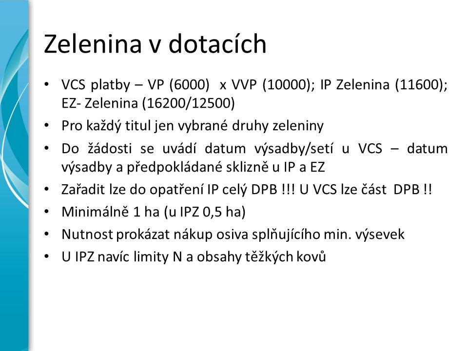 Zelenina v dotacích VCS platby – VP (6000) x VVP (10000); IP Zelenina (11600); EZ- Zelenina (16200/12500) Pro každý titul jen vybrané druhy zeleniny Do žádosti se uvádí datum výsadby/setí u VCS – datum výsadby a předpokládané sklizně u IP a EZ Zařadit lze do opatření IP celý DPB !!.
