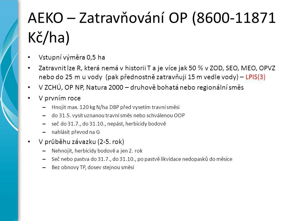 AEKO – Zatravňování OP (8600-11871 Kč/ha) Vstupní výměra 0,5 ha Zatravnit lze R, která nemá v historii T a je více jak 50 % v ZOD, SEO, MEO, OPVZ nebo do 25 m u vody (pak přednostně zatravňuji 15 m vedle vody) – LPIS(3) V ZCHÚ, OP NP, Natura 2000 – druhově bohatá nebo regionální směs V prvním roce – Hnojit max.