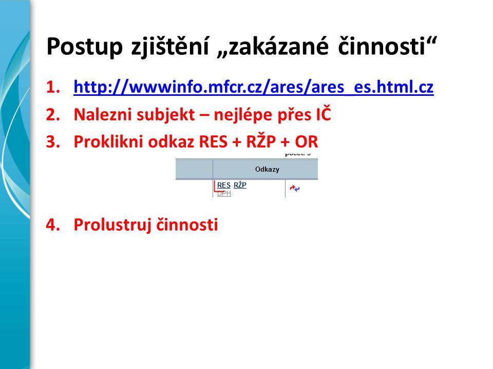 """Postup zjištění """"zakázané činnosti 1.http://wwwinfo.mfcr.cz/ares/ares_es.html.czhttp://wwwinfo.mfcr.cz/ares/ares_es.html.cz 2.Nalezni subjekt – nejlépe přes IČ 3.Proklikni odkaz RES + RŽP + OR 4.Prolustruj činnosti"""