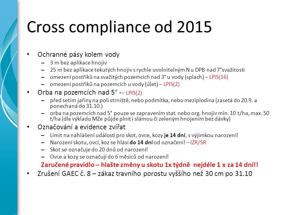Cross compliance od 2015 Ochranné pásy kolem vody – 3 m bez aplikace hnojiv – 25 m bez aplikace tekutých hnojiv s rychle uvolnitelným N u DPB nad 7°svažitosti – omezení postřiků na svažitých pozemcích nad 3° u vody (splach) – LPIS(16) – omezení postřiků na pozemcích u vody (úlet) – LPIS(2) Orba na pozemcích nad 5° - – LPIS(2) – před setím jařiny na poli strniště, nebo podmítka, nebo meziplodina (zasetá do 20.9.