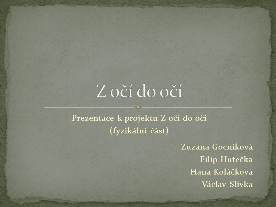Zuzana Gocníková Filip Hutečka Hana Koláčková Václav Slivka Prezentace k projektu Z očí do očí (fyzikální část)