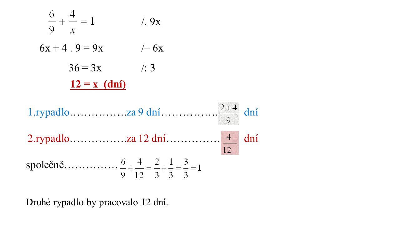 /. 9x 6x + 4. 9 = 9x/– 6x 36 = 3x/: 3 12 = x (dní) 1.rypadlo…………….za 9 dní……………. dní 2.rypadlo…………….za 12 dní…………… dní společně…………… Druhé rypadlo by