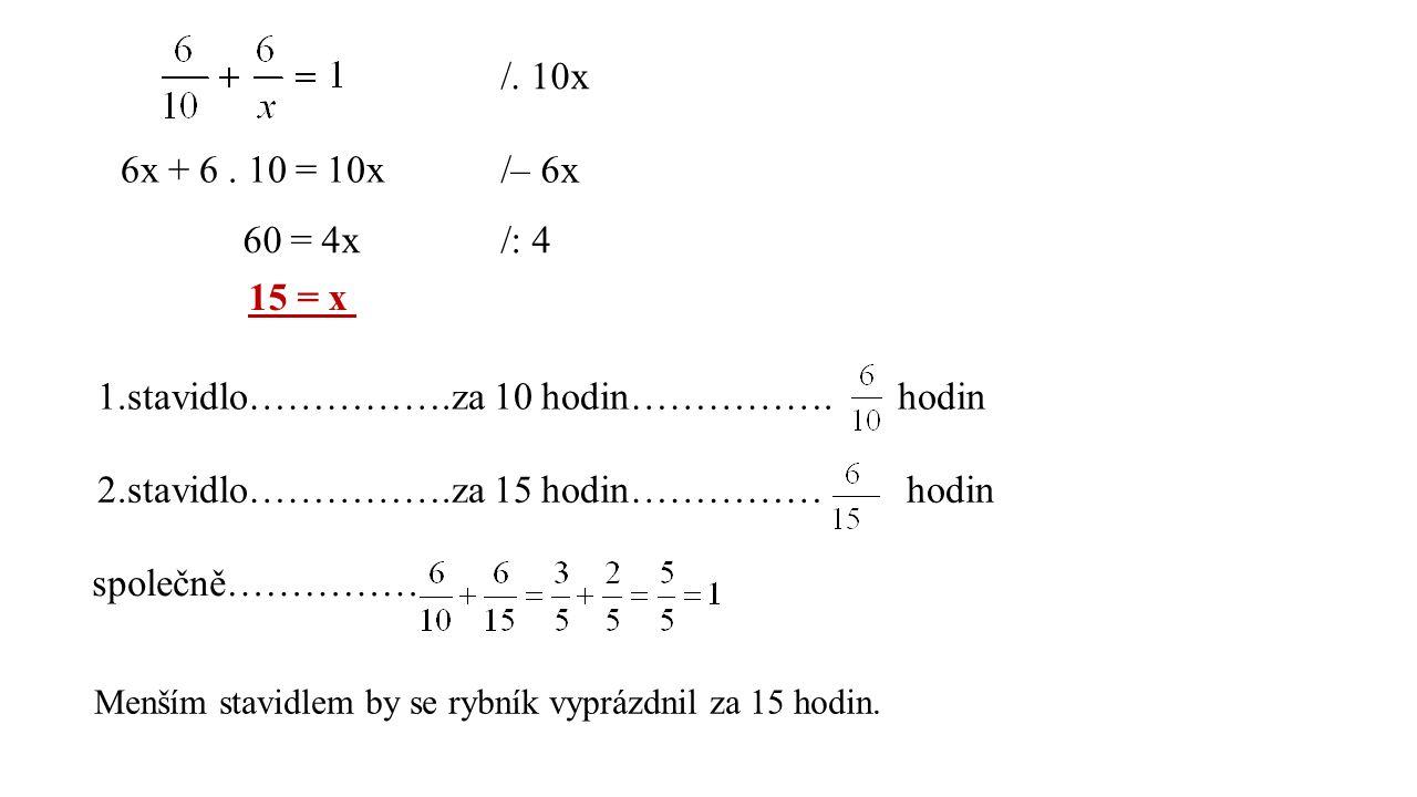 /. 10x 6x + 6. 10 = 10x /– 6x 60 = 4x/: 4 15 = x 1.stavidlo…………….za 10 hodin……………. hodin 2.stavidlo…………….za 15 hodin…………… hodin společně…………… Menším s