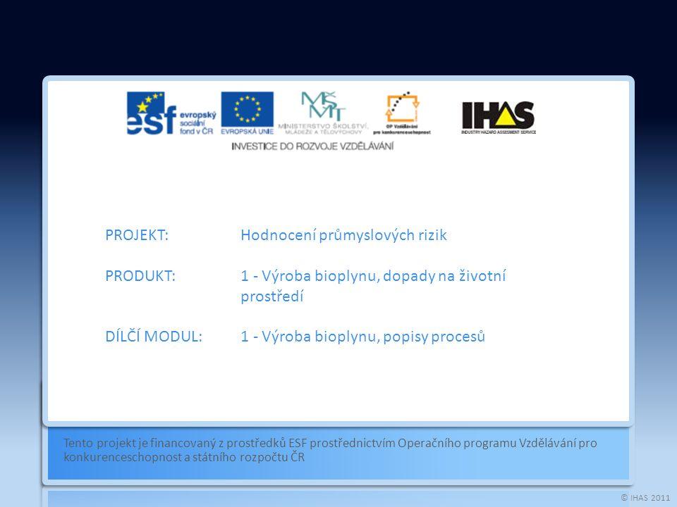 © IHAS 2011 Tento projekt je financovaný z prostředků ESF prostřednictvím Operačního programu Vzdělávání pro konkurenceschopnost a státního rozpočtu ČR PROJEKT:Hodnocení průmyslových rizik PRODUKT:1 - Výroba bioplynu, dopady na životní prostředí DÍLČÍ MODUL:1 - Výroba bioplynu, popisy procesů