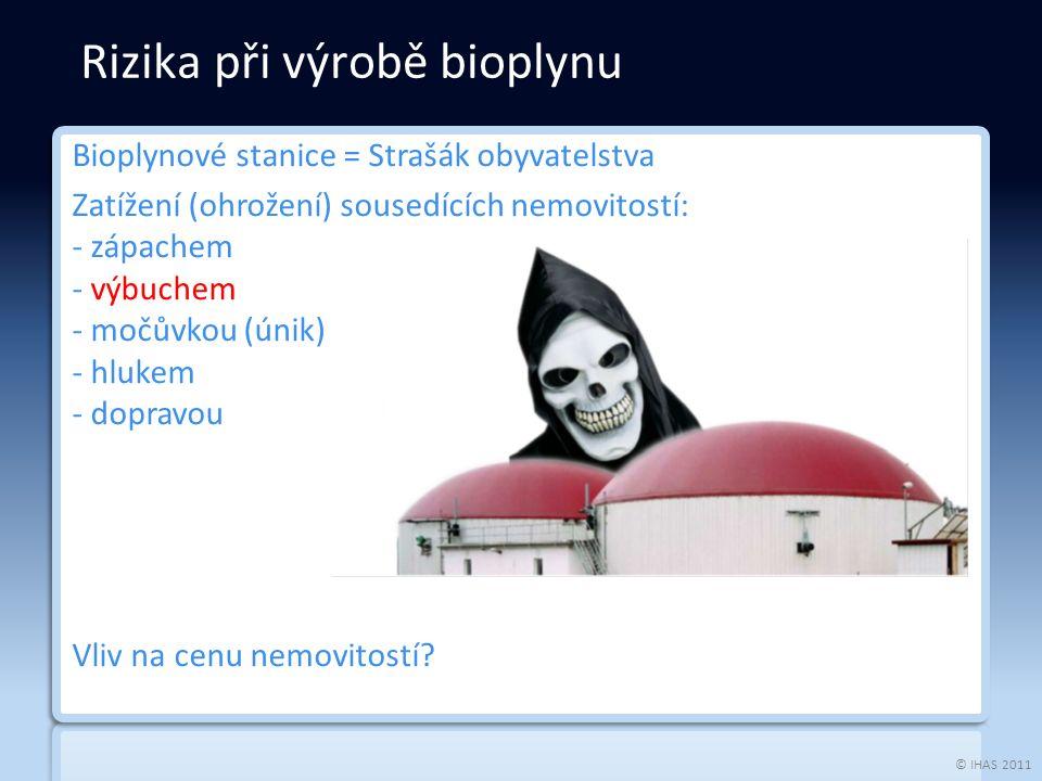 © IHAS 2011 Bioplynové stanice = Strašák obyvatelstva Zatížení (ohrožení) sousedících nemovitostí: - zápachem - výbuchem - močůvkou (únik) - hlukem - dopravou Vliv na cenu nemovitostí.