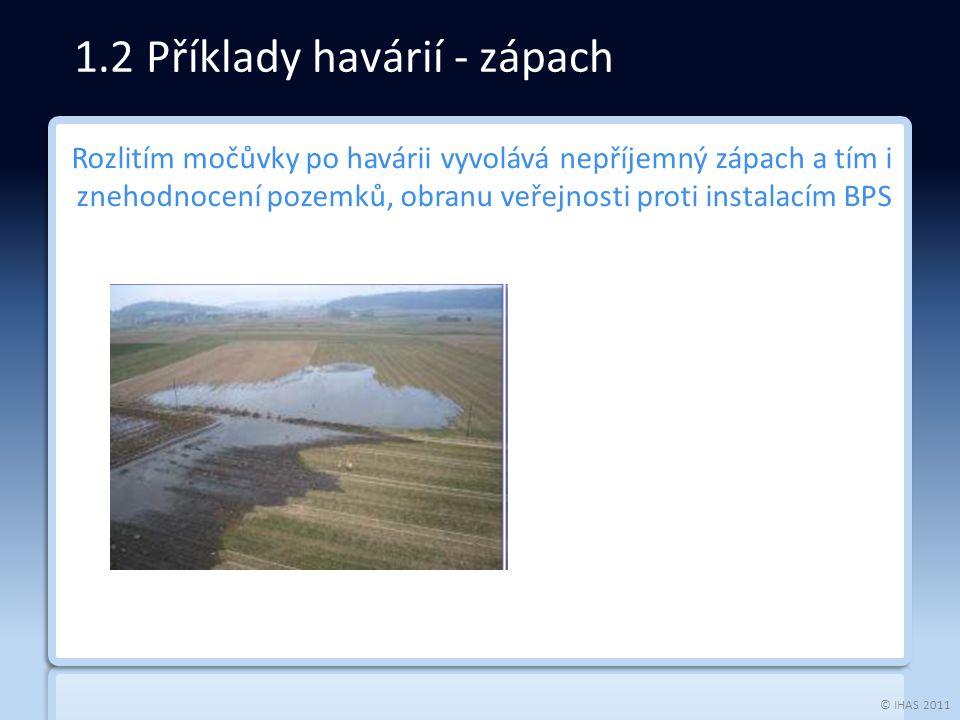 © IHAS 2011 1.2 Příklady havárií - zápach Rozlitím močůvky po havárii vyvolává nepříjemný zápach a tím i znehodnocení pozemků, obranu veřejnosti proti instalacím BPS