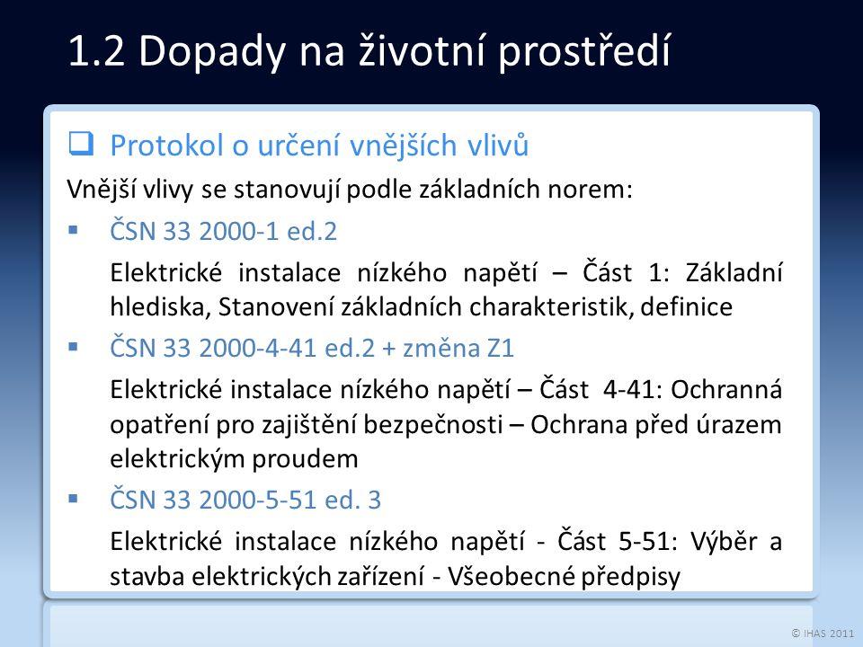 © IHAS 2011  Protokol o určení vnějších vlivů Vnější vlivy se stanovují podle základních norem:  ČSN 33 2000-1 ed.2 Elektrické instalace nízkého napětí – Část 1: Základní hlediska, Stanovení základních charakteristik, definice  ČSN 33 2000-4-41 ed.2 + změna Z1 Elektrické instalace nízkého napětí – Část 4-41: Ochranná opatření pro zajištění bezpečnosti – Ochrana před úrazem elektrickým proudem  ČSN 33 2000-5-51 ed.