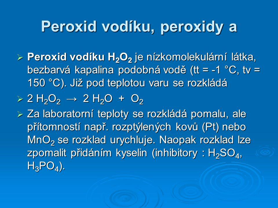 Peroxid vodíku, peroxidy a  Peroxid vodíku H 2 O 2 je nízkomolekulární látka, bezbarvá kapalina podobná vodě (tt = -1 °C, tv = 150 °C).
