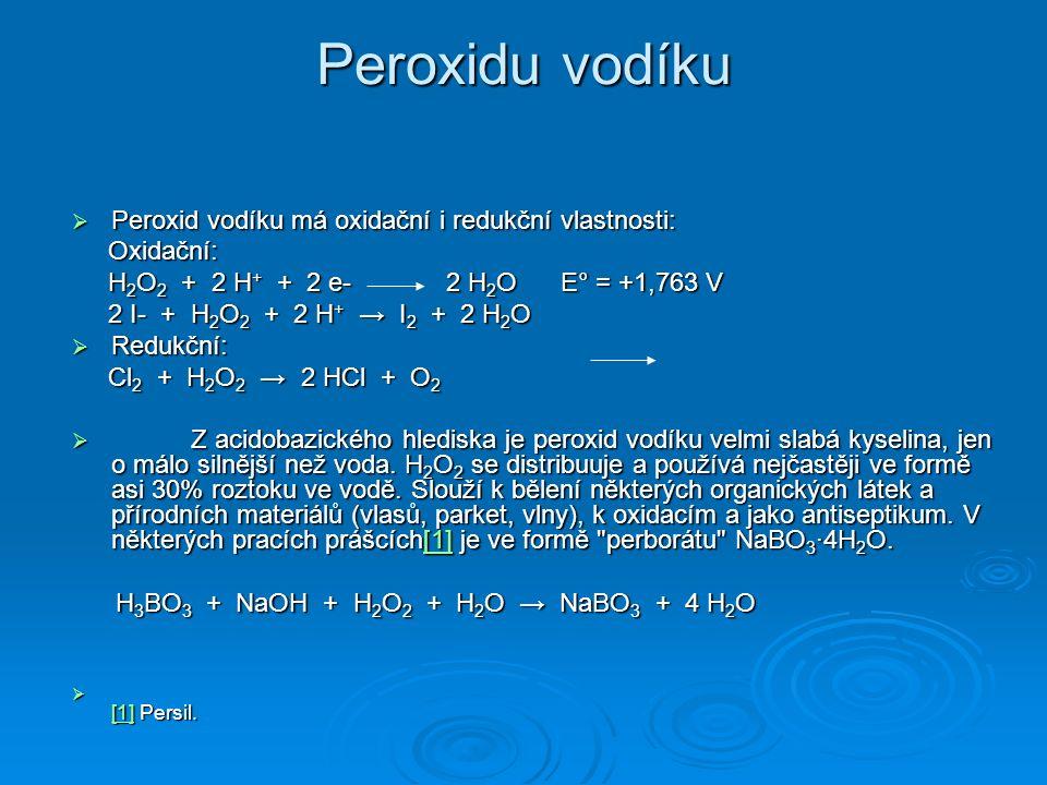 Peroxidu vodíku  Peroxid vodíku má oxidační i redukční vlastnosti: Oxidační: Oxidační: H 2 O 2 + 2 H + + 2 e- 2 H 2 O E° = +1,763 V H 2 O 2 + 2 H + + 2 e- 2 H 2 O E° = +1,763 V 2 I- + H 2 O 2 + 2 H + → I 2 + 2 H 2 O 2 I- + H 2 O 2 + 2 H + → I 2 + 2 H 2 O  Redukční: Cl 2 + H 2 O 2 → 2 HCl + O 2 Cl 2 + H 2 O 2 → 2 HCl + O 2  Z acidobazického hlediska je peroxid vodíku velmi slabá kyselina, jen o málo silnější než voda.