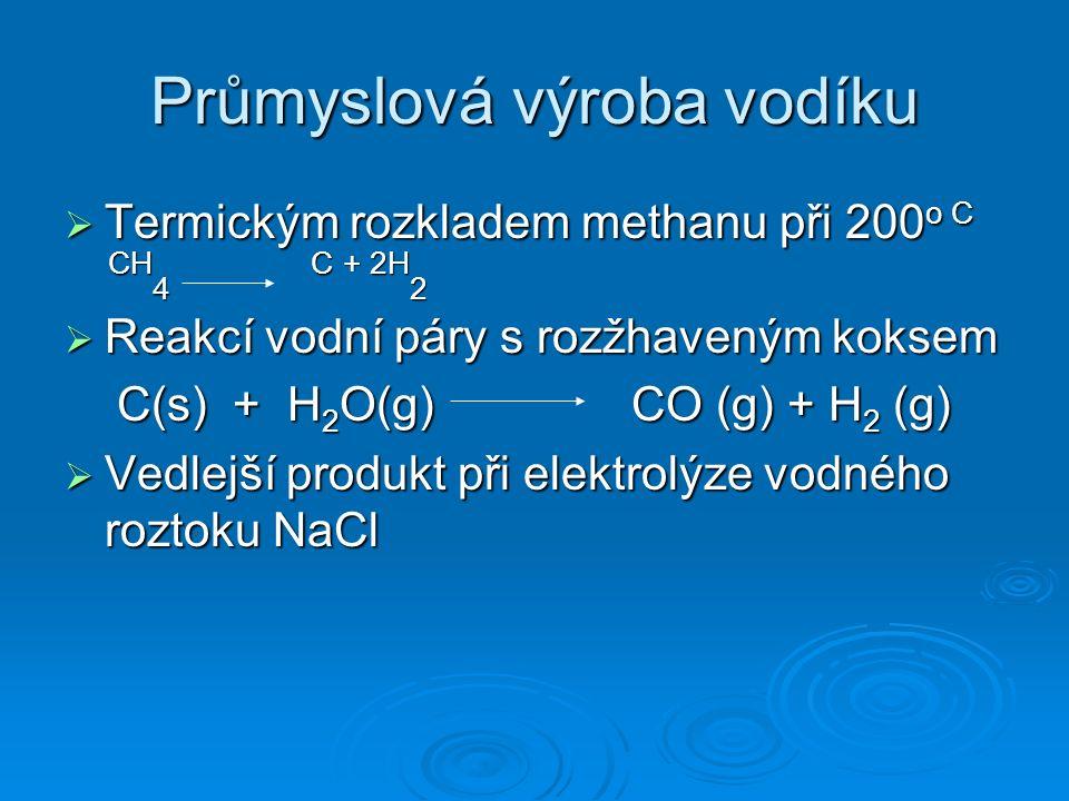 Průmyslová výroba vodíku  Termickým rozkladem methanu při 200 o C CH 4 C + 2H 2 CH 4 C + 2H 2  Reakcí vodní páry s rozžhaveným koksem C(s) + H 2 O(g) CO (g) + H 2 (g) C(s) + H 2 O(g) CO (g) + H 2 (g)  Vedlejší produkt při elektrolýze vodného roztoku NaCl