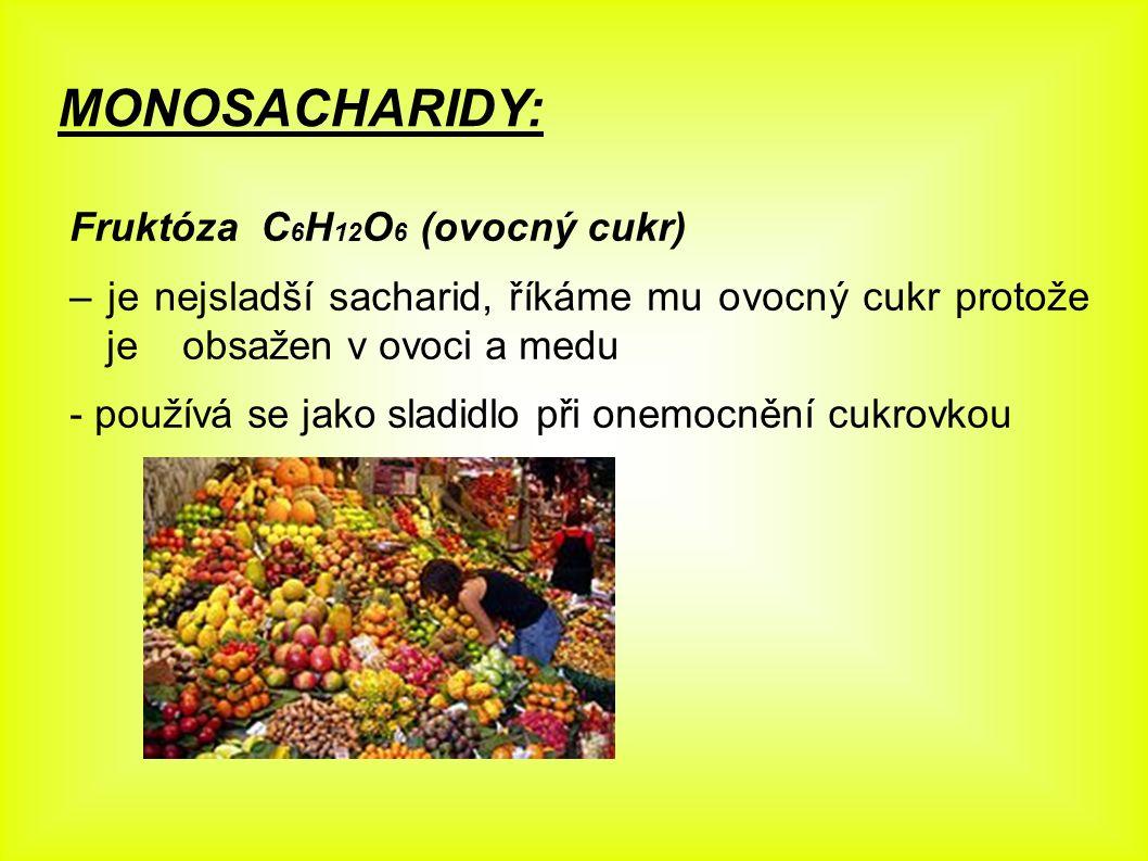 MONOSACHARIDY: Fruktóza C 6 H 12 O 6 (ovocný cukr) – je nejsladší sacharid, říkáme mu ovocný cukr protože je obsažen v ovoci a medu - používá se jako