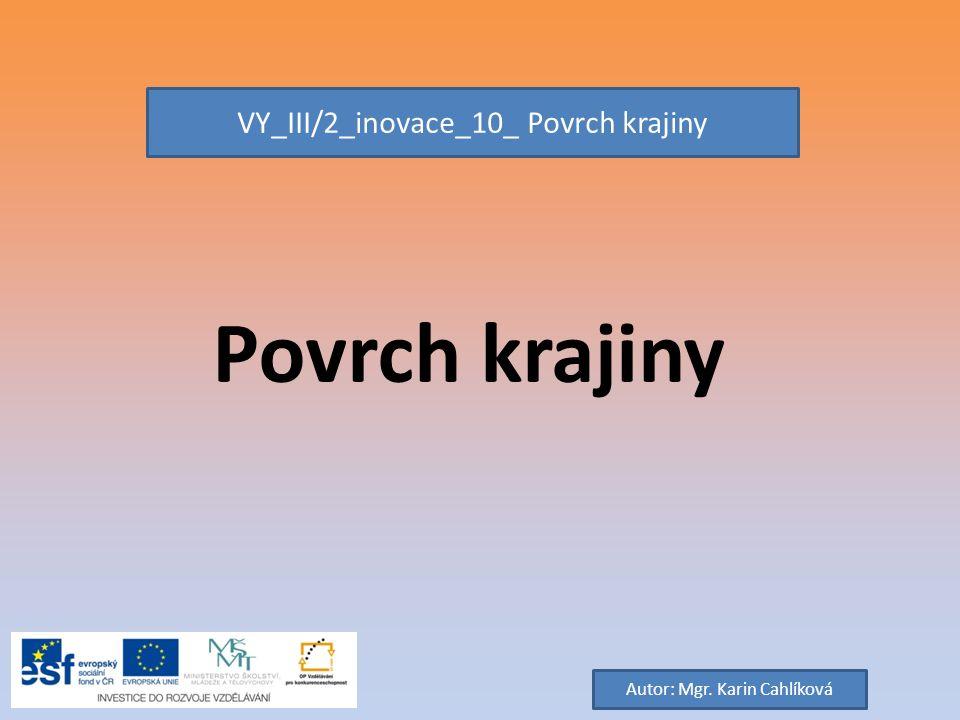 Povrch krajiny VY_III/2_inovace_10_ Povrch krajiny Autor: Mgr. Karin Cahlíková