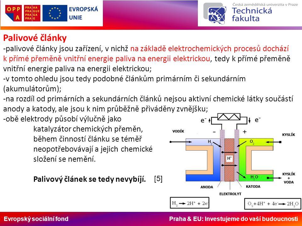 Evropský sociální fond Praha & EU: Investujeme do vaší budoucnosti Palivové články -palivové články jsou zařízení, v nichž na základě elektrochemických procesů dochází k přímé přeměně vnitřní energie paliva na energii elektrickou, tedy k přímé přeměně vnitřní energie paliva na energii elektrickou; -v tomto ohledu jsou tedy podobné článkům primárním či sekundárním (akumulátorům); -na rozdíl od primárních a sekundárních článků nejsou aktivní chemické látky součástí anody a katody, ale jsou k nim průběžně přiváděny zvnějšku; -obě elektrody působí výlučně jako katalyzátor chemických přeměn, během činností článku se téměř neopotřebovávají a jejich chemické složení se nemění.