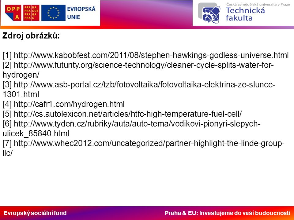 Evropský sociální fond Praha & EU: Investujeme do vaší budoucnosti Zdroj obrázků: [1] http://www.kabobfest.com/2011/08/stephen-hawkings-godless-universe.html [2] http://www.futurity.org/science-technology/cleaner-cycle-splits-water-for- hydrogen/ [3] http://www.asb-portal.cz/tzb/fotovoltaika/fotovoltaika-elektrina-ze-slunce- 1301.html [4] http://cafr1.com/hydrogen.html [5] http://cs.autolexicon.net/articles/htfc-high-temperature-fuel-cell/ [6] http://www.tyden.cz/rubriky/auta/auto-tema/vodikovi-pionyri-slepych- ulicek_85840.html [7] http://www.whec2012.com/uncategorized/partner-highlight-the-linde-group- llc/
