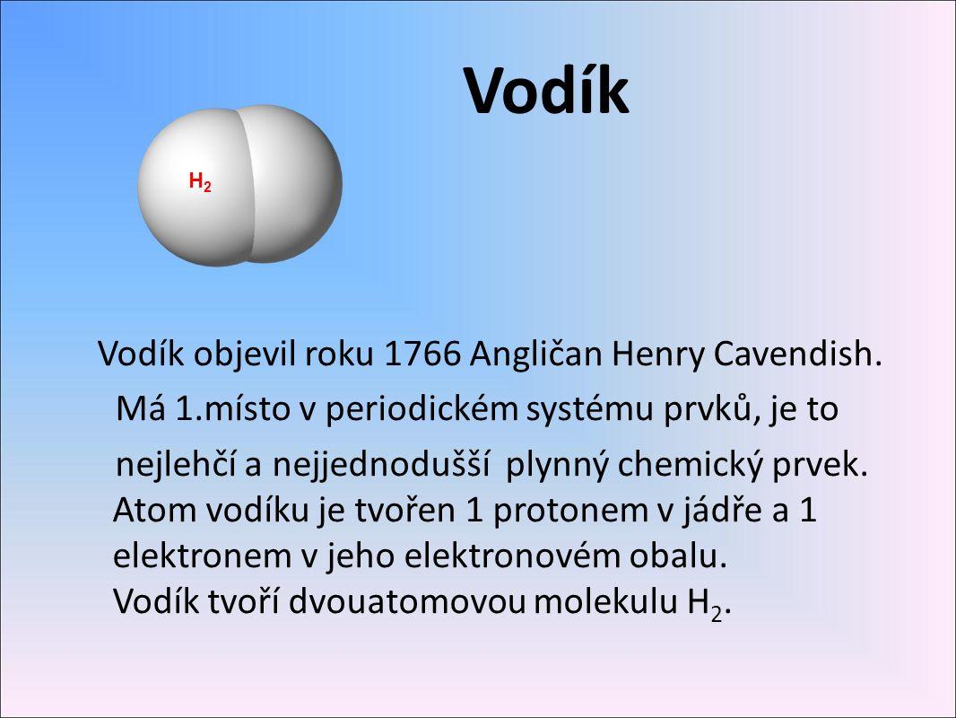 Vodík Vodík objevil roku 1766 Angličan Henry Cavendish. Má 1.místo v periodickém systému prvků, je to nejlehčí a nejjednodušší plynný chemický prvek.