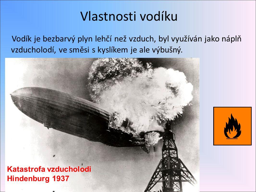Vlastnosti vodíku Vodík je bezbarvý plyn lehčí než vzduch, byl využíván jako náplň vzducholodí, ve směsi s kyslíkem je ale výbušný.