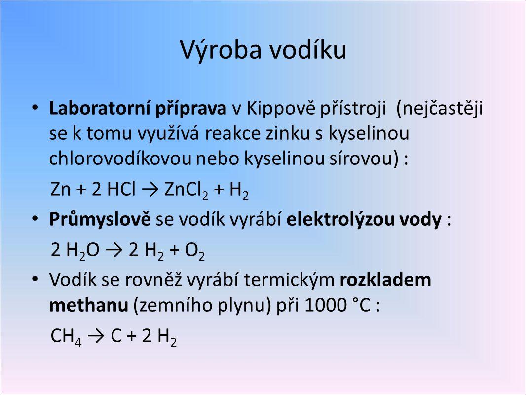 Výroba vodíku Laboratorní příprava v Kippově přístroji (nejčastěji se k tomu využívá reakce zinku s kyselinou chlorovodíkovou nebo kyselinou sírovou) : Zn + 2 HCl → ZnCl 2 + H 2 Průmyslově se vodík vyrábí elektrolýzou vody : 2 H 2 O → 2 H 2 + O 2 Vodík se rovněž vyrábí termickým rozkladem methanu (zemního plynu) při 1000 °C : CH 4 → C + 2 H 2
